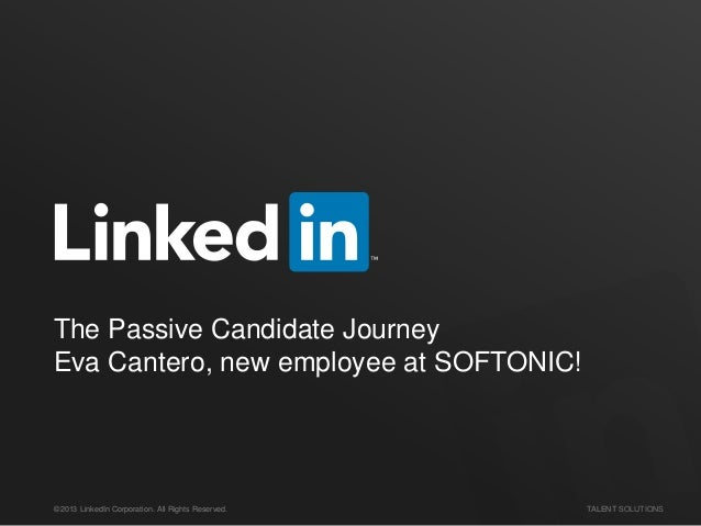 ©2013 LinkedIn Corporation. All Rights Reserved. TALENT SOLUTIONS The Passive Candidate Journey Eva Cantero, new employee ...
