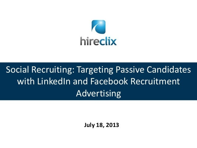 Social Recruiting: Targeting Passive Candidates with LinkedIn and Facebook Recruitment Advertising July 18, 2013