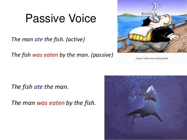 Passive Voice The man ate the fish. (active) The fish was eaten by the man. (passive)  The fish ate the man. The man was e...