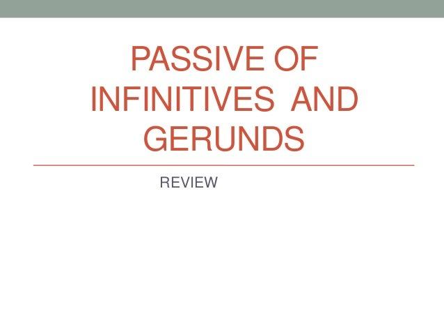 PASSIVE OFINFINITIVES AND   GERUNDS   REVIEW