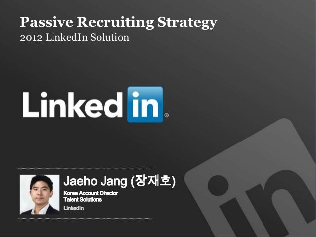 Passive Recruiting Strategy2012 LinkedIn Solution           Jaeho Jang (장재호)           Korea Account Director           Ta...