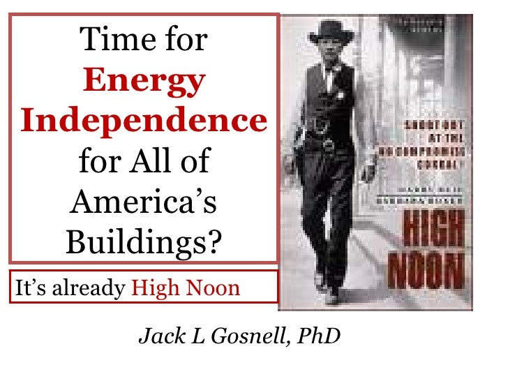 Time for  Energy Independence  for All of America's Buildings? Jack L Gosnell, PhD It's already  High Noon