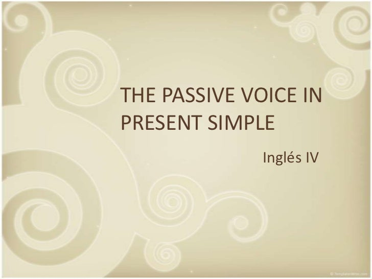 THE PASSIVE VOICE IN PRESENT SIMPLE               Inglés IV
