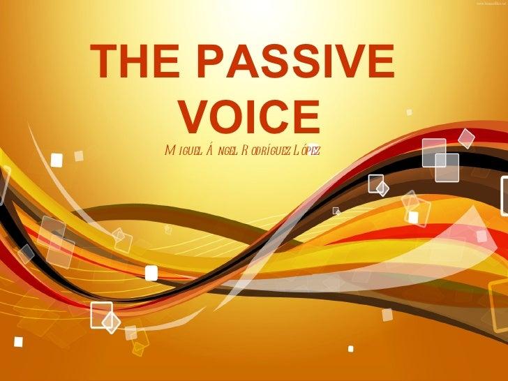 THE PASSIVE   VOICE  M iguel Á ngel R odríguez L ópez