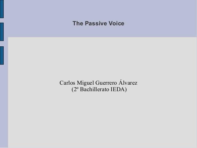 The Passive Voice  Carlos Miguel Guerrero Álvarez (2º Bachillerato IEDA)