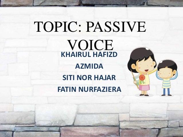 TOPIC: PASSIVE    VOICE   KHAIRUL HAFIZD        AZMIDA    SITI NOR HAJAR   FATIN NURFAZIERA