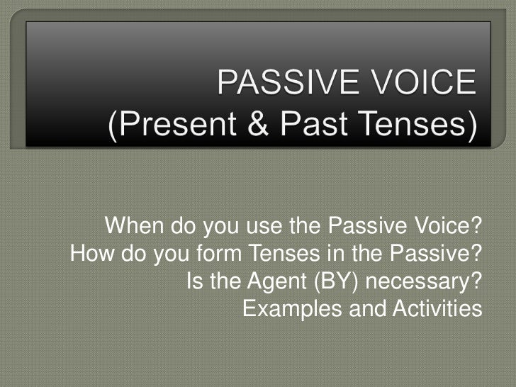 When do you use the Passive Voice?How do you form Tenses in the Passive?          Is the Agent (BY) necessary?            ...