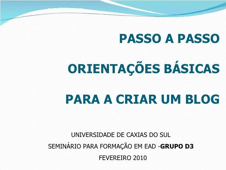 PASSO A PASSO ORIENTAÇÕES BÁSICAS PARA A CRIAR UM BLOG UNIVERSIDADE DE CAXIAS DO SUL  SEMINÁRIO PARA FORMAÇÃO EM EAD - GRU...