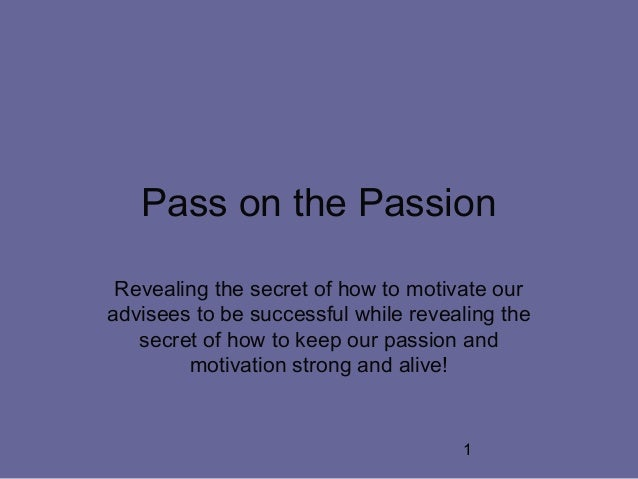 1 Pass on the Passion Revealing the secret of how to motivate our advisees to be successful while revealing the secret of ...