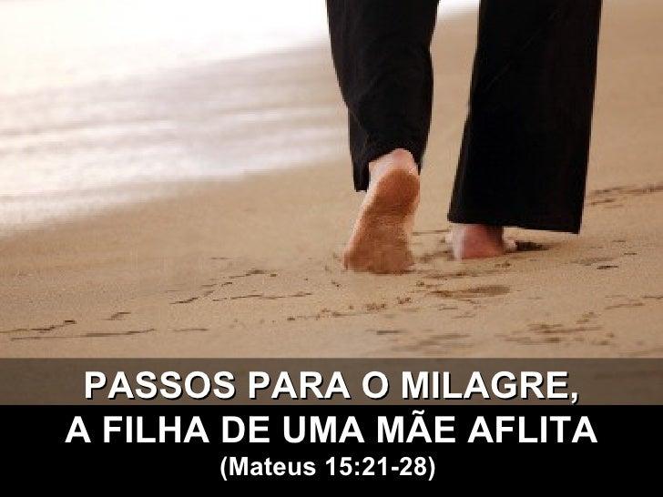 PASSOS PARA O MILAGRE, A FILHA DE UMA MÃE AFLITA (Mateus 15:21-28)