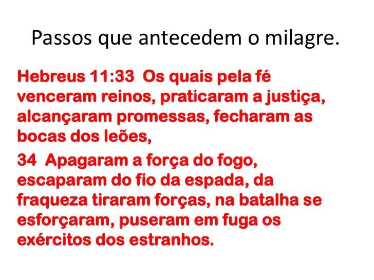 Passos que antecedem o milagre.<br />Hebreus 11:33  Os quais pela fé venceram reinos, praticaram a justiça, alcançaram pro...