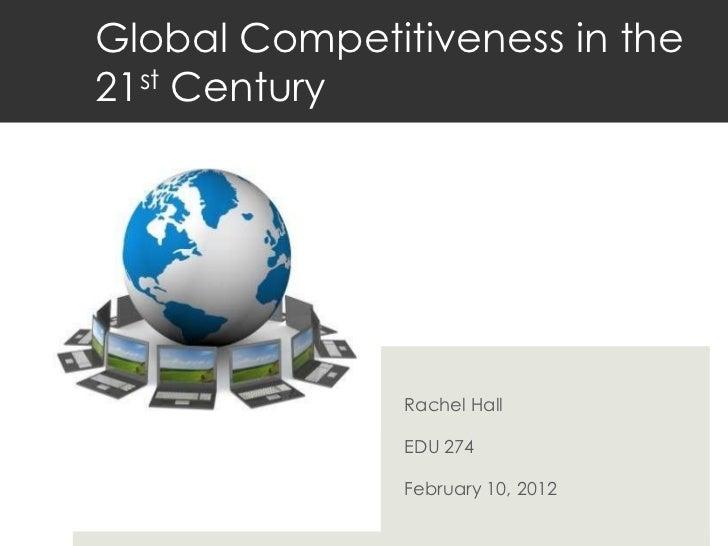Global Competitiveness in the21st Century               Rachel Hall               EDU 274               February 10, 2012