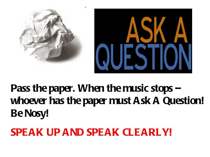 Pass the paper. When the music stops – whoever has the paper must Ask A Question!   Be Nosy! SPEAK UP AND SPEAK CLEARLY!