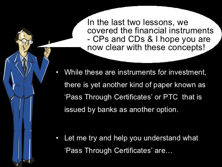 <ul><li>While these are instruments for investment, there is yet another kind of paper known as 'Pass Through Certificates...