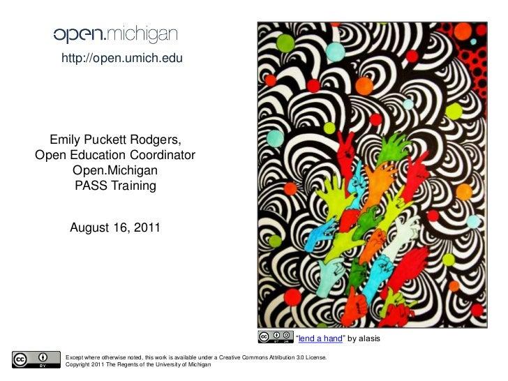 http://open.umich.edu <br />Emily Puckett Rodgers,<br />Open Education Coordinator<br />Open.Michigan<br />PASS Training<b...
