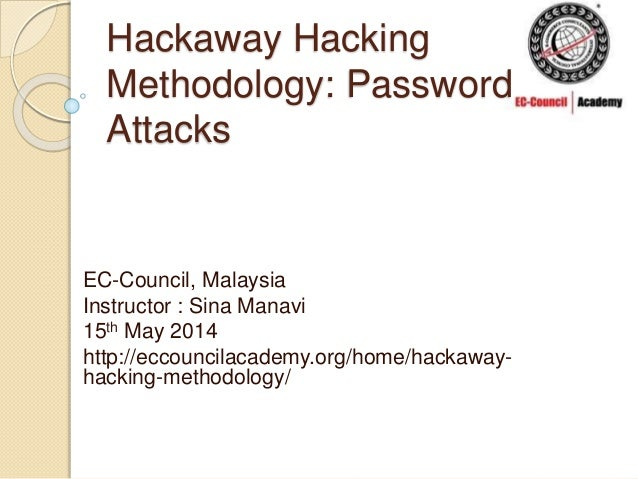 Hackaway Hacking Methodology: Password Attacks EC-Council, Malaysia Instructor : Sina Manavi 15th May 2014 http://eccounci...