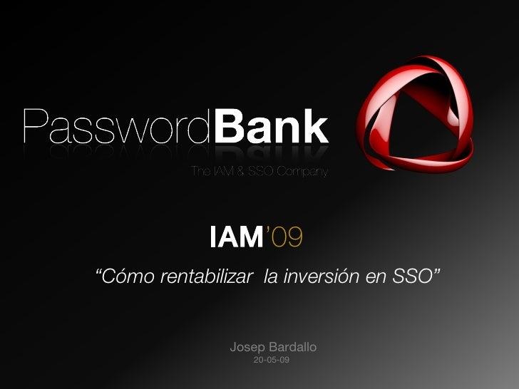"""IAM'09   """"Cómo rentabilizar la inversión en SSO""""  PasswordBank     Josep Bardallo                     20-05-09"""