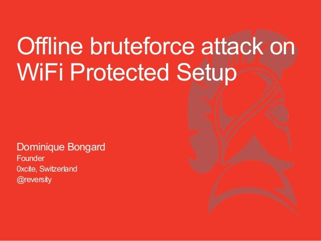 Offline bruteforce attack on WiFi Protected Setup Dominique Bongard Founder 0xcite, Switzerland @reversity
