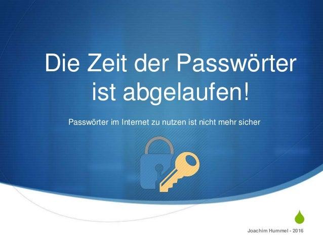 S Die Zeit der Passwörter ist abgelaufen! Passwörter im Internet zu nutzen ist nicht mehr sicher Joachim Hummel - 2016