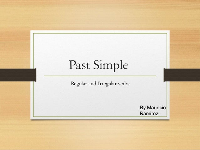 Past Simple Regular and Irregular verbs  By Mauricio Ramirez