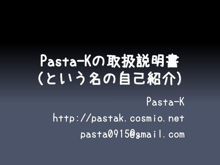 Pasta-Kの取扱説明書(という名の自己紹介)                   Pasta-K  http://pastak.cosmio.net       pasta0915@gmail.com