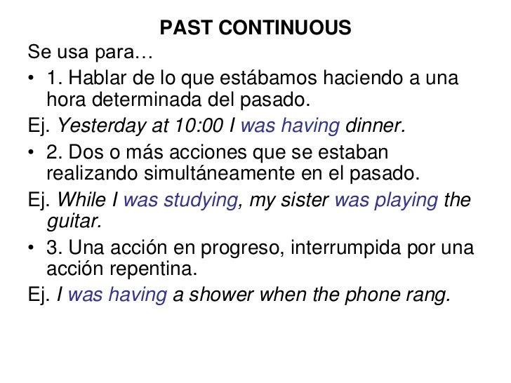 PAST CONTINUOUSSe usa para…• 1. Hablar de lo que estábamos haciendo a una  hora determinada del pasado.Ej. Yesterday at 10...