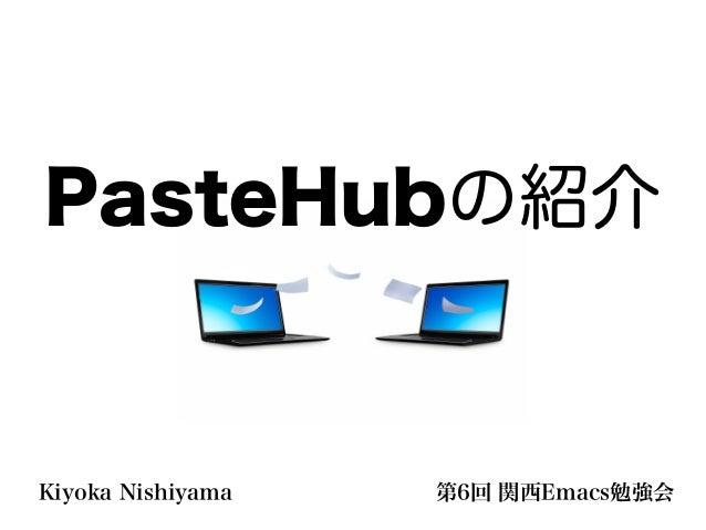 PasteHubの紹介Kiyoka Nishiyama   第6回 関西Emacs勉強会
