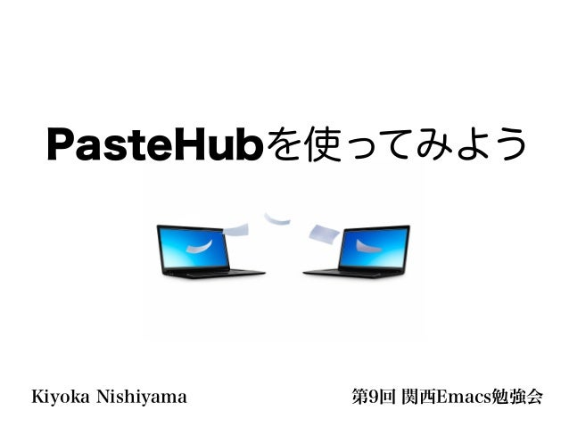 第9回 関西Emacs勉強会Kiyoka Nishiyama PasteHubを使ってみよう