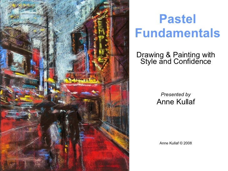 Drawing & Painting with Style and Confidence Presented by Anne Kullaf Anne Kullaf © 2008 Pastel   Fundamentals