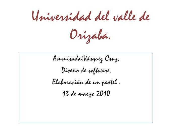 Universidad del valle de Orizaba.<br />AmmisadaiVásquez Cruz. <br />Diseño de software. <br />Elaboración de un pastel . <...