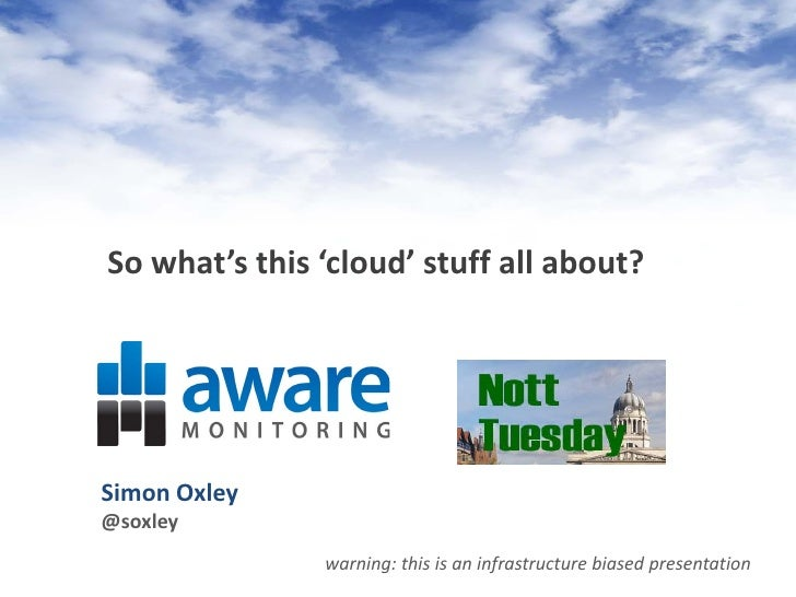 So what's this 'cloud' stuff all about?     Simon Oxley @soxley                warning: this is an infrastructure biased p...