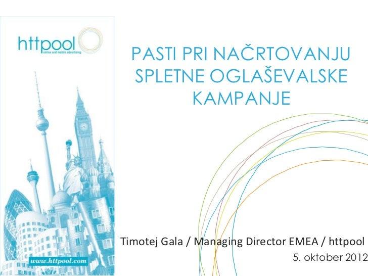 PASTI PRI NAČRTOVANJU  SPLETNE OGLAŠEVALSKE         KAMPANJETimotej Gala / Managing Director EMEA / httpool               ...