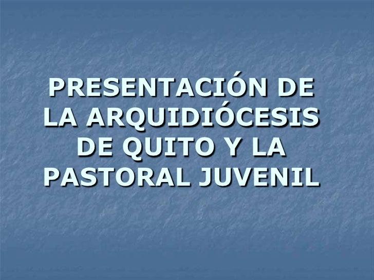 PRESENTACIÓN DELA ARQUIDIÓCESIS  DE QUITO Y LAPASTORAL JUVENIL
