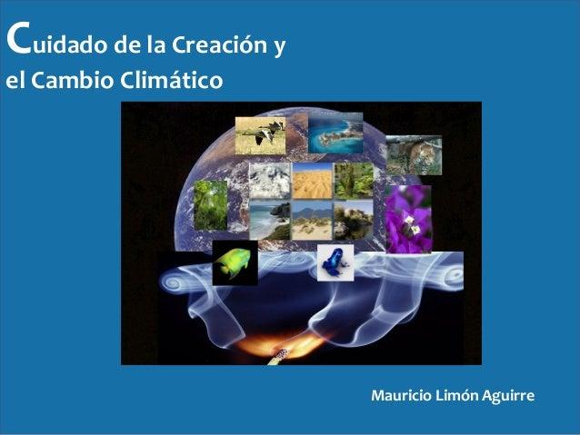 Cuidado de la Creación y el Cambio Climático Mauricio Limón Aguirre