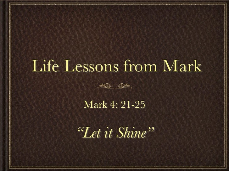"Life Lessons from Mark      Mark 4: 21-25     ""Let it Shine"""
