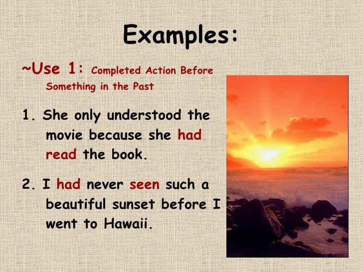 Examples: <ul><li>~Use 1:  Completed Action Before Something in the Past </li></ul><ul><li>1. She only understood the movi...