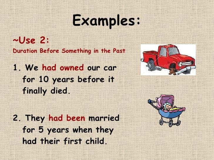 Examples: <ul><li>~Use 2:   </li></ul><ul><li>Duration Before Something in the Past </li></ul><ul><li>1. We  had owned  ou...