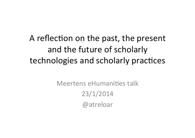 A	   reflec'on	   on	   the	   past,	   the	   present	    and	   the	   future	   of	   scholarly	    technologies	   and	...