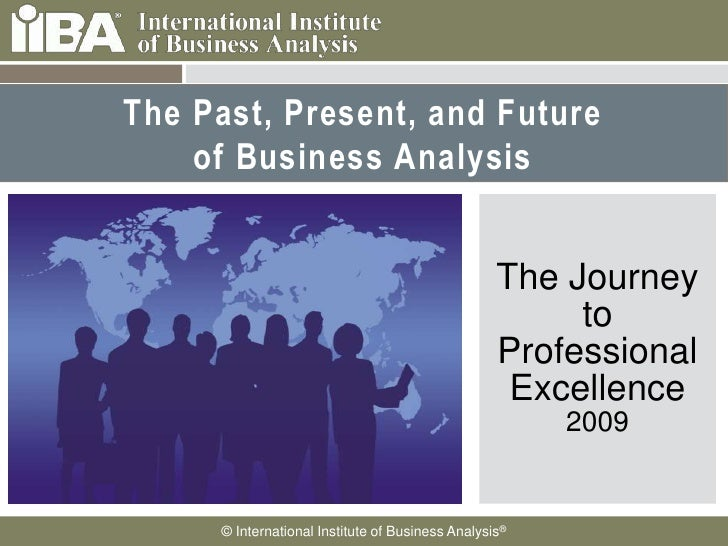 The Past, Present, and Future of Business Analysis<br />The Journey to Professional Excellence2009<br />