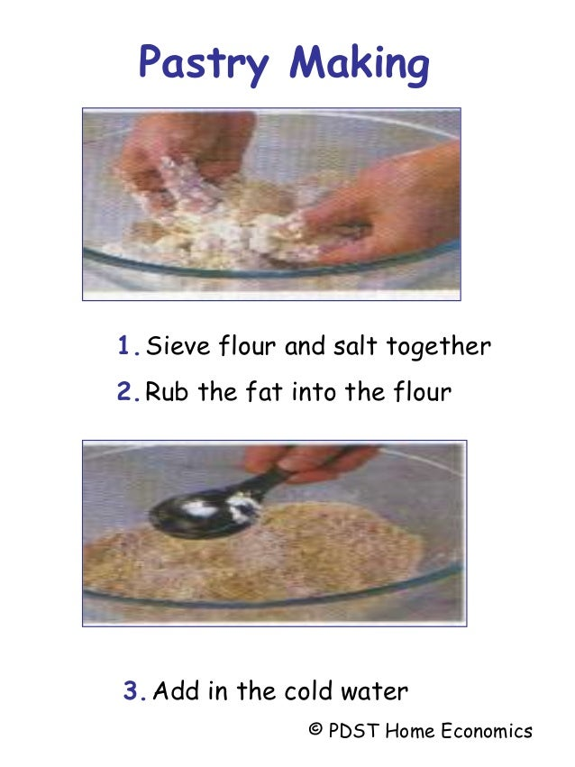 1.Sieve flour and salt together 2.Rub the fat into the flour 3.Add in the cold water Pastry Making © PDST Home Economics