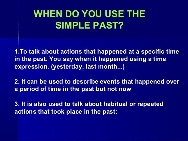 WHEN DO YOU USE THE         SIMPLE PAST?1.To talk about actions that happened at a specific timein the past. You say when ...