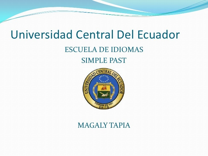 Universidad Central Del Ecuador         ESCUELA DE IDIOMAS             SIMPLE PAST            MAGALY TAPIA