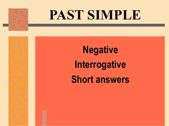 PAST SIMPLE     Negative   Interrogative  Short answers