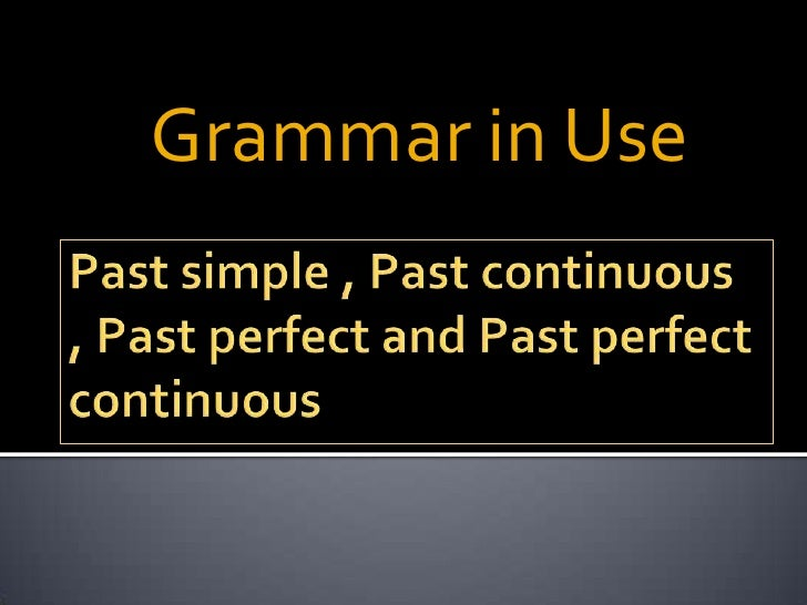 Past Simple , Past Continuous , Past Perfect
