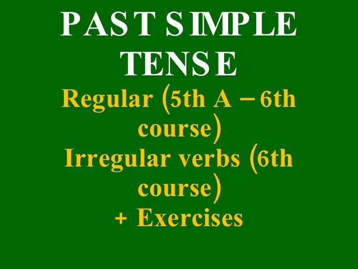 PAS T S IMPLE    TENS E Regular (5th A – 6th       course) Irregular verbs (6th       course)     + Exercises