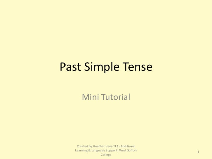 Past Simple Tense      Mini Tutorial   Created by Heather Hava TLA (Additional  Learning & Language Support) West Suffolk ...