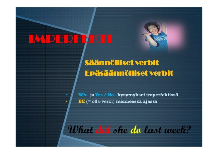 IMPERFEKTI          Säännölliset verbit          Epäsäännölliset verbit    •   Wh- ja Yes / No –kysymykset imperfektissä  ...