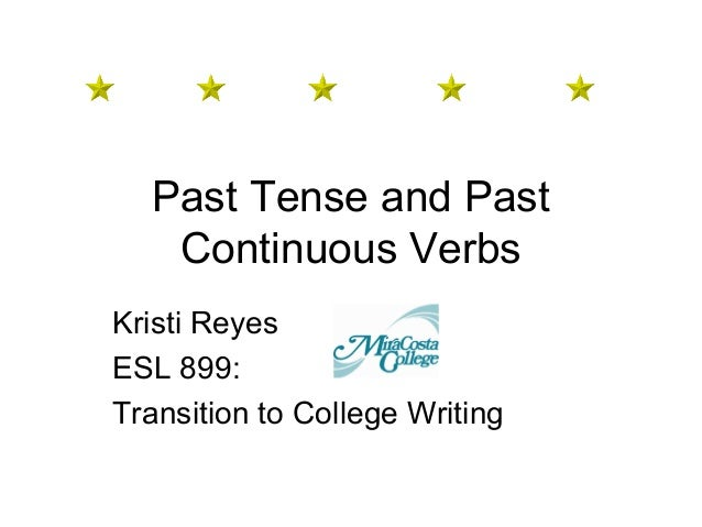 Past Tense and Past Continuous Verbs Kristi Reyes ESL 899: Transition to College Writing