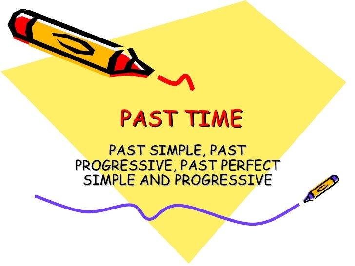 PAST TIME PAST SIMPLE, PAST PROGRESSIVE, PAST PERFECT SIMPLE AND PROGRESSIVE