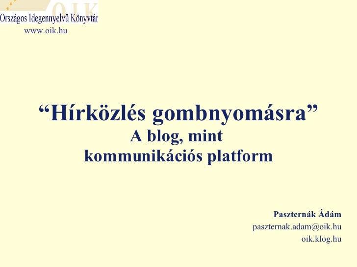 """ Hírközlés gombnyomásra"" A blog, mint  kommunikációs platform Paszternák Ádám [email_address] oik.klog.hu www.oik.hu"